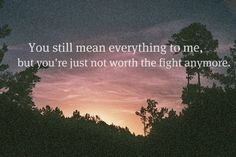You still mean everything to me, but you're just not worth the fight anymore.