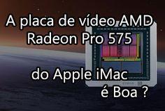 A Placa de Vídeo AMD Radeon Pro 575 do iMac é Boa ?