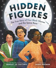 "Hidden Figures: The True Story of Four Black Women and the Space Race, by Margot Lee Shetterly; illustrated by Laura Freeman (2018). ""In this beautifully illustrated picture book edition, we explore the story of four female African American mathematicians at NASA, known as 'colored computers', and how they overcame gender and racial barriers to succeed in a highly challenging STEM-based career."" (Website)"