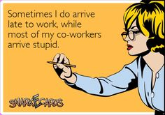 Sometimes I do arrive late to work, while most of my co-workers arrive stupid. | Snarkecards