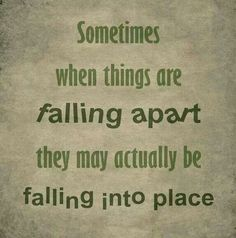 Sometimes when things are falling apart they may actually be falling into place. Make it an eye opening experience