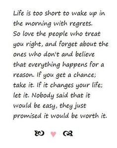 Life is too short to wake up in the morning with regrets. so love the people who treat you right and forget about the ones that dont and believe that everything happens for a reason. if it changes your life, let it. nobody said that it would be easy, they just promised it would be worth it!