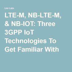 LTE-M, NB-LTE-M, & NB-IOT: Three 3GPP IoT Technologies To Get Familiar With