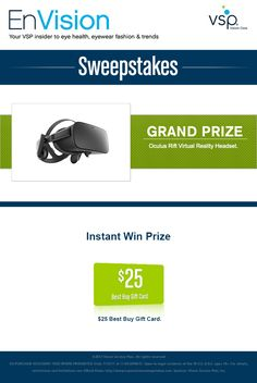 Enter VSP's EnVision Sweepstakes today for your chance to win an Oculus Rift Virtual Reality Headset. Also, play our Instant Win Game for your chance to win a $25 Best Buy Gift Card! Be sure to come back daily to increase your chances to win.
