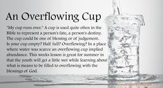 """My cup runs over."" A cup is used quite often in the Bible to represent a person's fate, a person's destiny. The cup could be one of blessing or of judgement. Is your cup empty? Half full? Overflowing? In a place where water was scarce an overflowing cup implied abundance. This weeks lesson is great for summer in that the youth will get a little wet while learning about what is means to be filled to overflowing with the blessings of God."