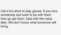 Life is too short to play games. If you love somebody and want to be with them then go get them. Deal with the mess later. We don't know what tomorrow will bring.