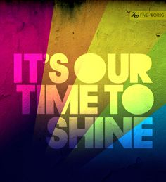 Its our time to shine.