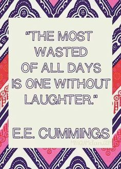 The most wasted of all days is one without laughter.  ~E. E. Cummins~
