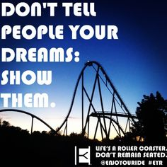 DON'T TELL PEOPLE YOUR DREAMS, SHOW THEM.  Life's a roller coaster. Don't remain seated. @ENJOYOURIDE #EYR www.looseleafbrands.com