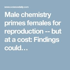 Male chemistry primes females for reproduction -- but at a cost: Findings could…
