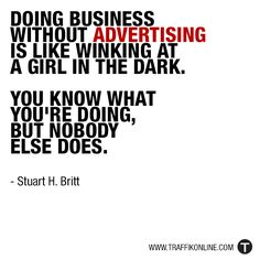 """""""Doing business without advertising is like winking at a girl in the dark. You know what you're doing, but nobody else does."""" - Stuart H. Britt"""