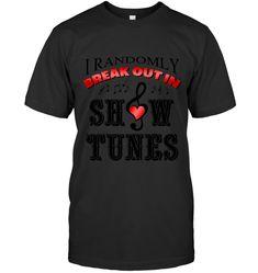 I Randomly Break Out In Show Tunes Musical Theater TShirt Gift For Men Women