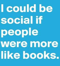 I could be social if people were more like books.