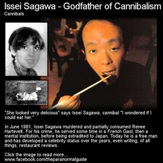 Issei Sagawa - Godfather of Cannibalism Cannibals  - Here is a man who murdered and partially devoured a young woman. People do terrible things all the time but where this gets a little off color is that Sagawa did not do a lot of time for his crime and on top of that he developed a celebrity status! Click HERE for the full article over at The Paranormal Guide! (Don't forget to follow us at http://theparanormalguide.tumblr.com/ to see our posts in your feed!)