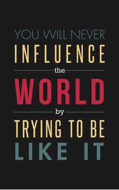 You will never influence the world by trying to be like it.   Jay Samit, author, Disrupt Yourself, motivation, quote, quotes, inspiration, entrepreneur, wisdom, book quotes, disruption, innovation, startup