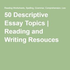 50 Descriptive Essay Topics | Reading and Writing Resouces