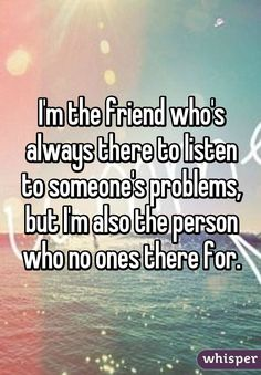 I'm the friend who's always there to listen to someone's problems, but I'm also the person who no ones there for.