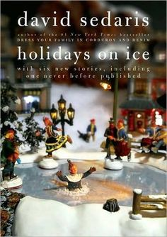 Holiday on Ice - David Sedaris - One of my favorite books- to get me into the spirit of Christmas properly- that is laughing my ass off!