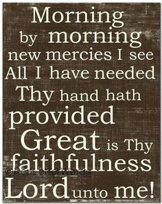 ♫ Morning by morning new mercies I see All I have needed Thy hand hath provided Great is Thy faithfulness Lord unto me! ♫