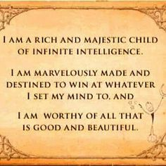 I am a rich an majestic child of infinite intelligence. I am marvelously made and destined to win at whatever I set my mind to. I am worthy of all that is good and beautiful.