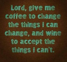 Lord, give me coffee to change the things I can change, and wine to accept the things I can't. (Well, I don't really drink wine but I think this is funny. Great Quotes, Quotes To Live By, Funny Quotes, Inspirational Quotes, Humour Quotes, Hilarious Sayings, Funny Humor, The Words, My Coffee