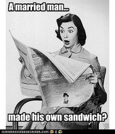 """SAY IT AIN'T SO!   """"A MARRIED MAN...MADE HIS OWN SANDWICH?"""""""