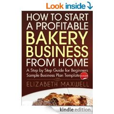 Amazon.com: How to Start a Profitable Bakery Business From Home: A Step By Step Guide for Beginners - Sample Business Plan Template Included...