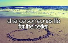 Bucket list ~ hope to never know that I changed their life but would love to have changed just one life.