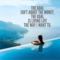 The goal isn't about the money, the goal is living life the way I want to.