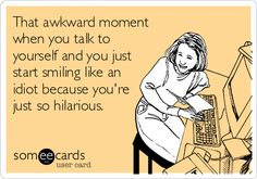 That awkward moment when you talk to yourself and you just start smiling like an idiot because you're just so hilarious.