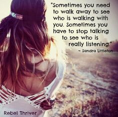 Sometimes you need to walk away to see who is walking with you. Somwtimes you have to stop talking to see who is really listening.