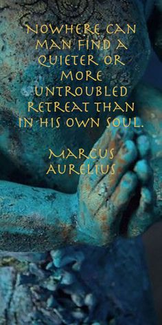 Nowhere can man find a quieter or more untroubled retreat than in his own soul. ~ Marcus Aurelius