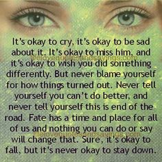 It's okay to cry, it's okay to be sad about it. It's okay to miss him, and it's okay to wish you did something differently. But never blame yourself for how things turned out. Never tell yourself you can't do better, and never tell yourself this is end of the road. Fate has a […]