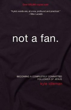 Not a Fan: Becoming a Completely Committed Follower of Jesus by Kyle Idleman  Changes my perspective on what it means to be a follower of Christ.  This book was awesome!!