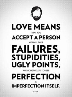 love means that you accept a person with all their failures, stupidities, ugly points, and nonetheless, you see perfection in imperfection itself.