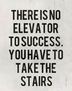There are no elevators for succeed you have to take the stairs