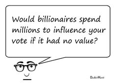 Image says: Would billionaires spend millions to influence your vote if it had no value?