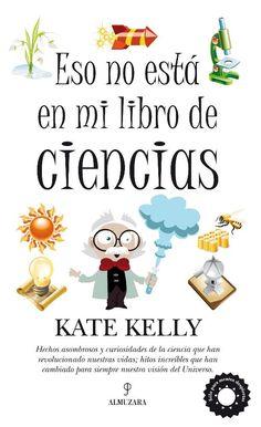 ESO NO ESTÁ EN MI LIBRO DE CIENCIAS. Kelly, Kate.  La escritora norteamericana Kate Kelly nos acerca a diversas materias científicas de un modo divulgativo. Sin pretender ser exhaustiva, nos habla de la Tierra y su historia geológica, del Universo, de las características de animales y plantas o del estado del medio ambiente. Más en http://zaragozaciudad.net/docublogambiental/2016/092901-eso-no-esta-en-mi-libro-de-ciencias.php
