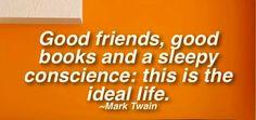 """ Good friends,good books and a sleepy conscience ;this is the ideal life . "" ~ Mark Twain"