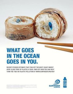 This is a great PSA about recycling and saving the ocean. The image is striking but doesn't overshadow the text. I also like how the shadowing from the top to the bottom give the illusion that the sushi is sitting on a plate.