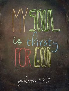 My soul thirsts for God, for the living God. ~ Psalm 42:2