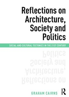 Reflections on architecture, society and politics : social and cultural tectonics in the century / Graham Cairns Abingdon, Oxon ; New York, N. Human Geography, Space Architecture, Built Environment, Social Science, Good Company, 21st Century, Online Marketing, Audio Books, New Books