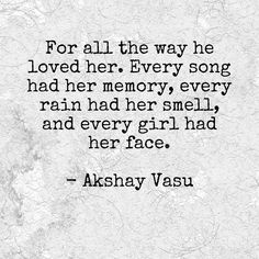 For all the way he loved her. Every song had her memory, every rain had her smell, and every girl had her face.   - Akshay Vasu