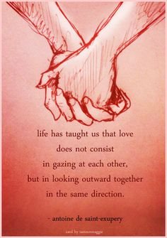 life has taught us that love does not consist in gazing at each other, but in looking outward together in the same direction. - antoine de saint-exupery