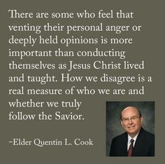 There are some who feel that venting their personal anger or deeply held opinions is more important than conducting themselves as Jesus Christ lived and taught. Elder Quinton L. Gospel Quotes, Lds Quotes, Religious Quotes, Uplifting Quotes, Quotable Quotes, Great Quotes, Quotes To Live By, Mormon Quotes, Prophet Quotes