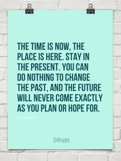 The time is now, the  place is here. stay in  the present. you can  do nothing to change  the past, by Dan Millman #1397