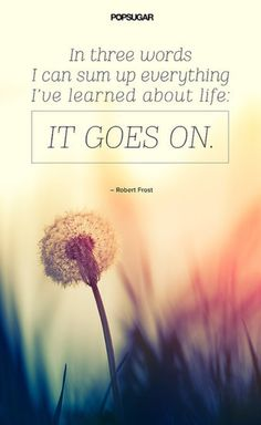 "LIFE GOES ON Quote:""In three words I can sum up everything I've learned about life: it goes on.""Lesson to learn:Regardless of whether something good or bad happens to you, you can take comfort in the fact that life goes on."