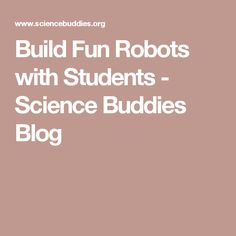 Build Fun Robots with Students - Science Buddies Blog