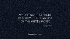 """""""My life was too short to achieve the conquest of the whole world"""""""