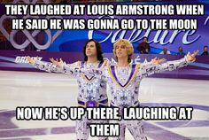 """ They laughed at louis armstong when he said he was gonna go to the moon. Now he's up there, laughing at them."" Blades of Glory"